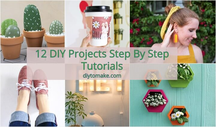 12 DIY Projects Step By Step Tutorials